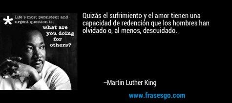 frase-quizas_el_sufrimiento_y_el_amor_tienen_una_capacidad_de_rede-martin_luther_king[1]